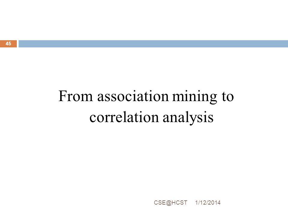 From association mining to correlation analysis 1/12/2014CSE@HCST 45