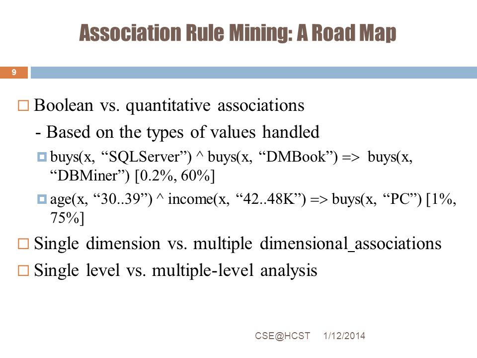 Association Rule Mining: A Road Map Boolean vs. quantitative associations - Based on the types of values handled buys(x, SQLServer) ^ buys(x, DMBook)