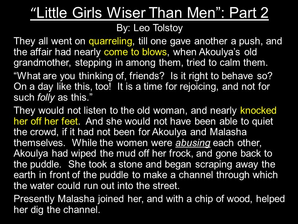 Little Girls Wiser Than Men: Part 2 By: Leo Tolstoy They all went on quarreling, till one gave another a push, and the affair had nearly come to blows, when Akoulyas old grandmother, stepping in among them, tried to calm them.