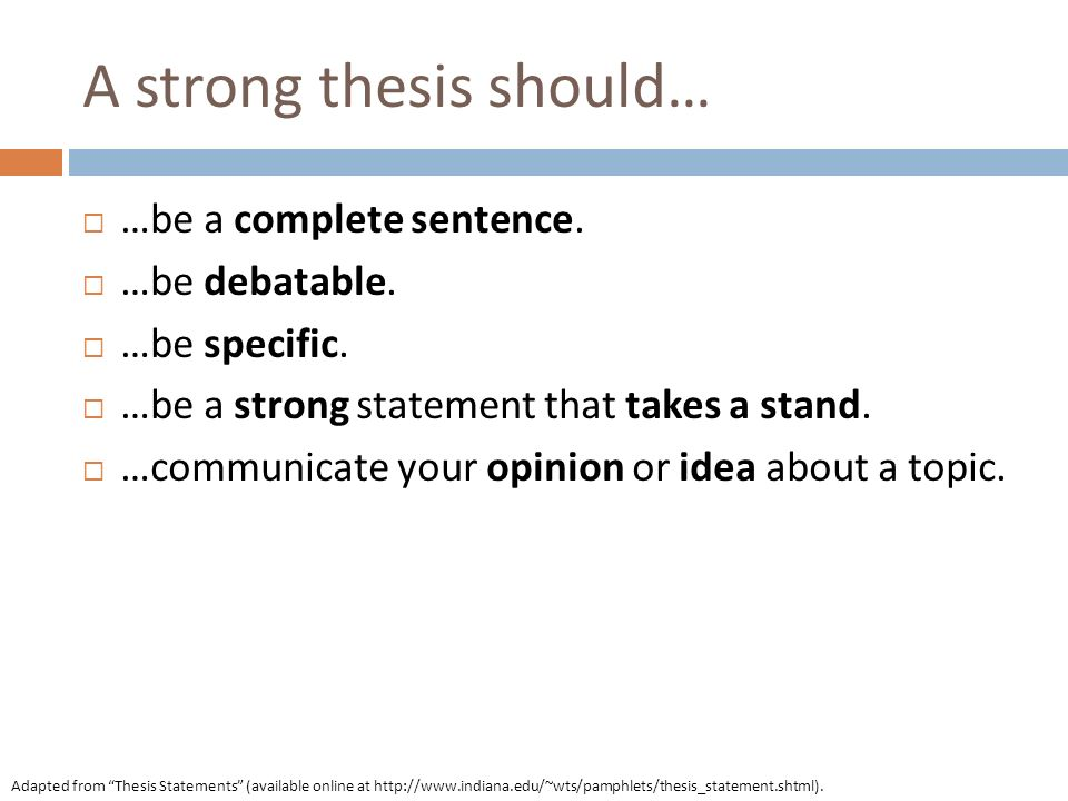 A strong thesis should… …be a complete sentence. …be debatable. …be specific. …be a strong statement that takes a stand. …communicate your opinion or