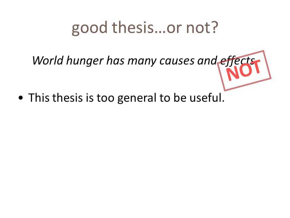 good thesis…or not? World hunger has many causes and effects. This thesis is too general to be useful. NOT