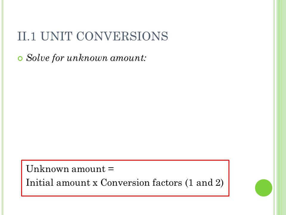 II.1 UNIT CONVERSIONS Solve for unknown amount: Unknown amount = Initial amount x Conversion factors (1 and 2)