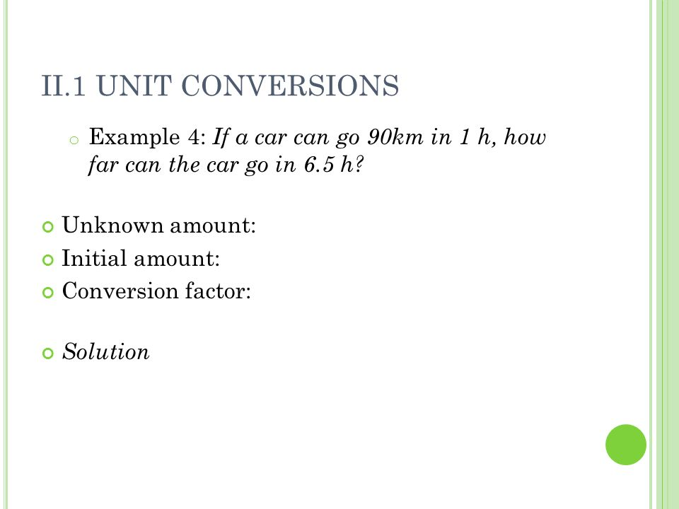 II.1 UNIT CONVERSIONS o Example 4: If a car can go 90km in 1 h, how far can the car go in 6.5 h.