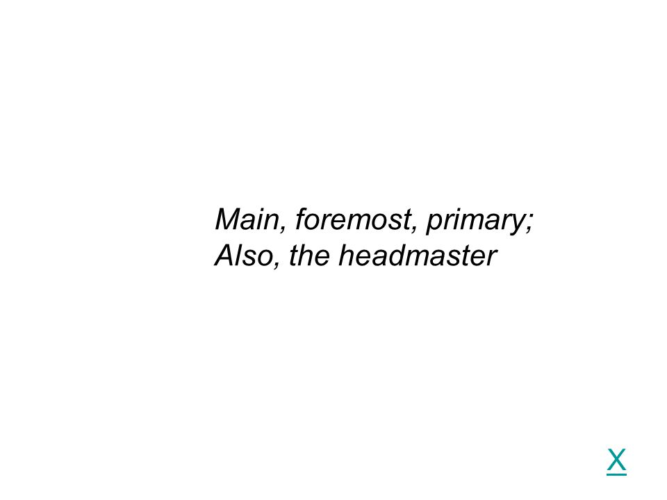 X Main, foremost, primary; Also, the headmaster
