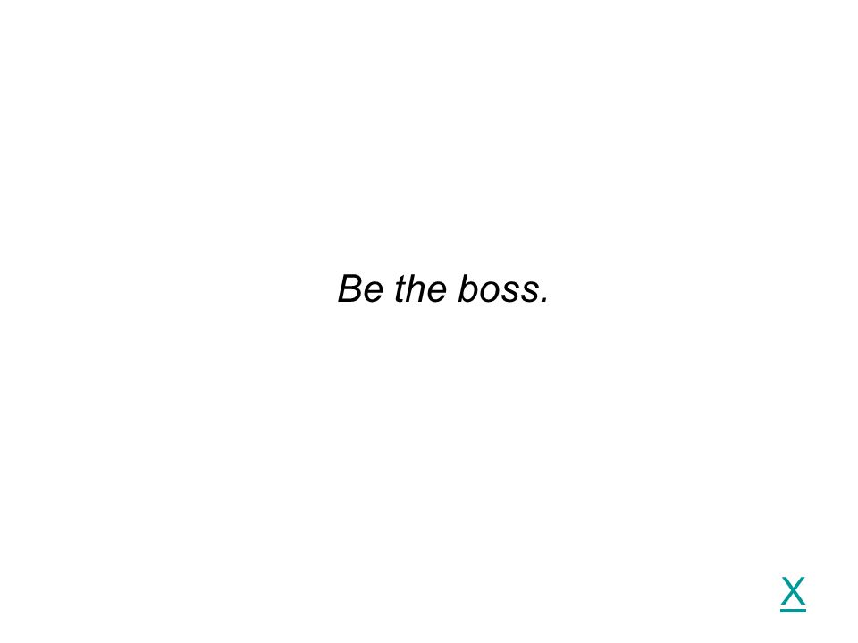 X Be the boss.