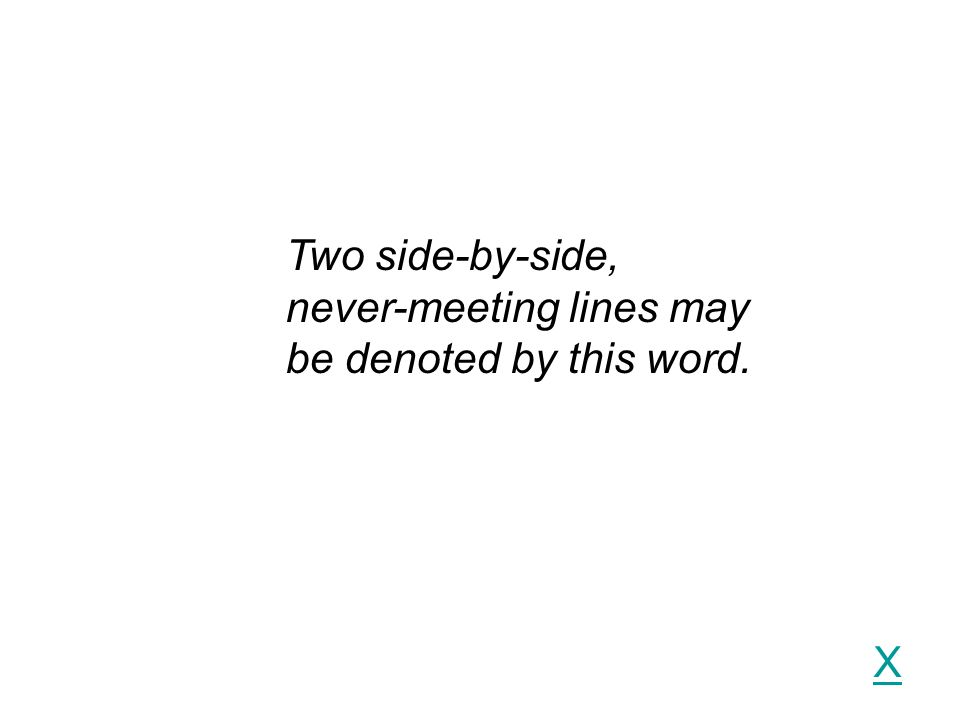 Two side-by-side, never-meeting lines may be denoted by this word. X