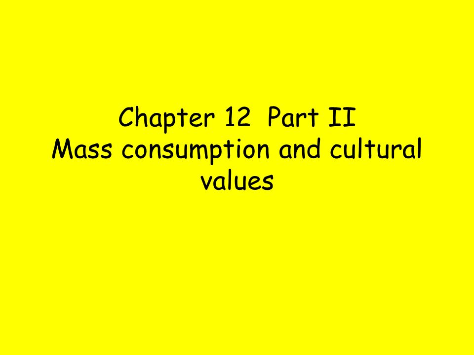 Chapter 12 Part II Mass consumption and cultural values