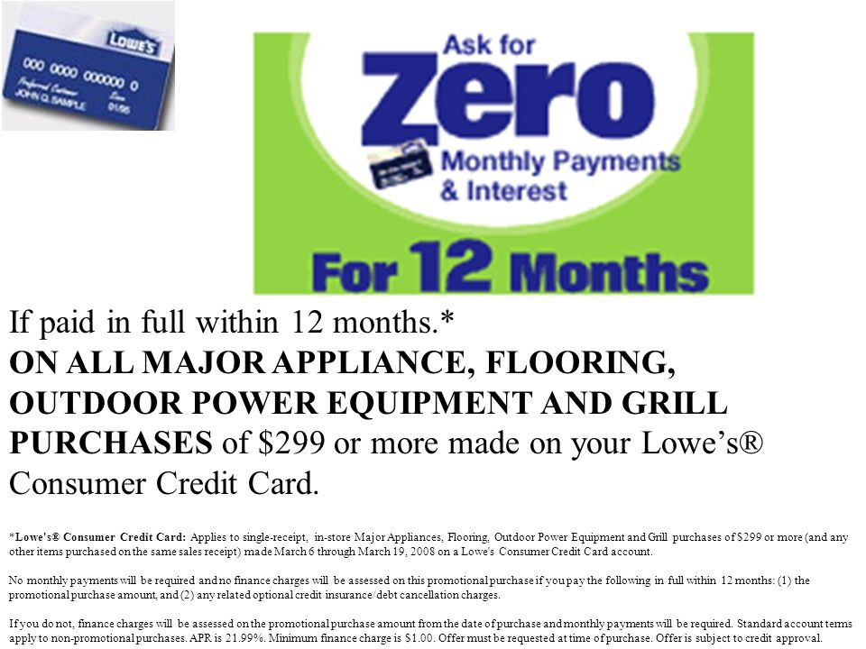 If paid in full within 12 months.* ON ALL MAJOR APPLIANCE, FLOORING, OUTDOOR POWER EQUIPMENT AND GRILL PURCHASES of $299 or more made on your Lowes® Consumer Credit Card.