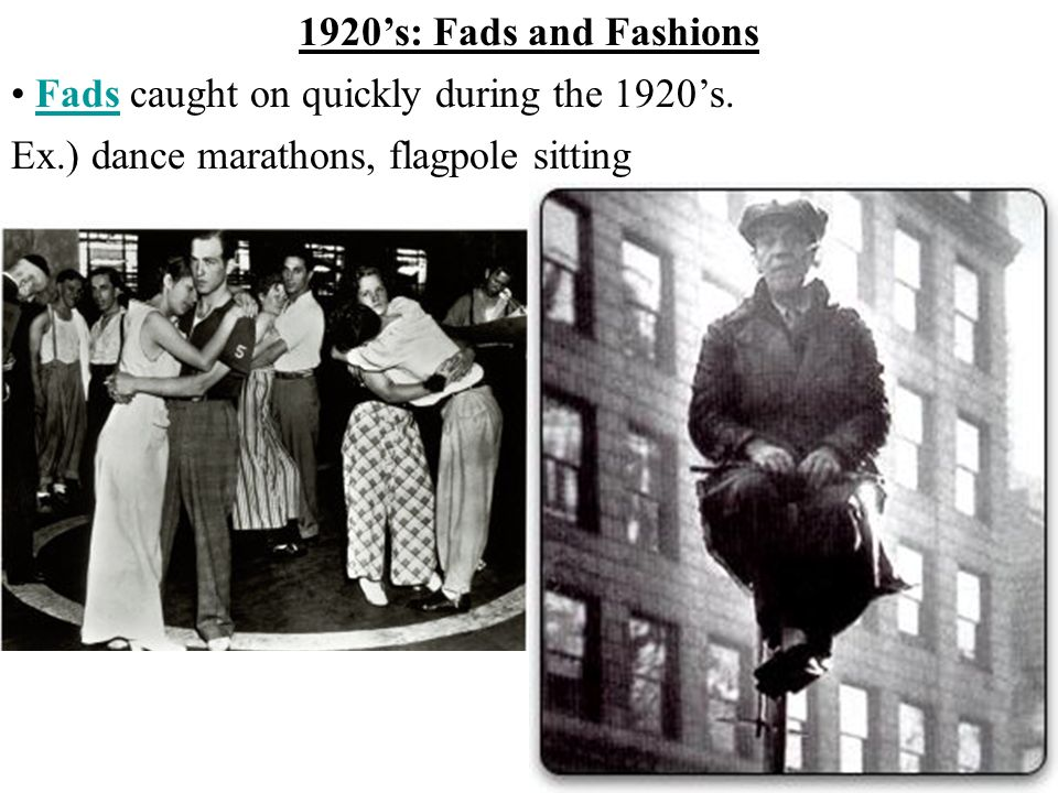 Ex.) dance marathons, flagpole sitting 1920s: Fads and Fashions Fads caught on quickly during the 1920s.Fads