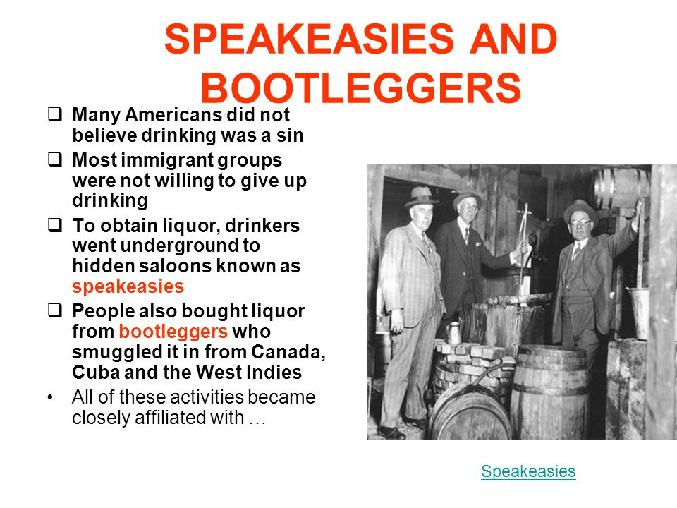 SPEAKEASIES AND BOOTLEGGERS Many Americans did not believe drinking was a sin Most immigrant groups were not willing to give up drinking To obtain liquor, drinkers went underground to hidden saloons known as speakeasies People also bought liquor from bootleggers who smuggled it in from Canada, Cuba and the West Indies All of these activities became closely affiliated with … Speakeasies