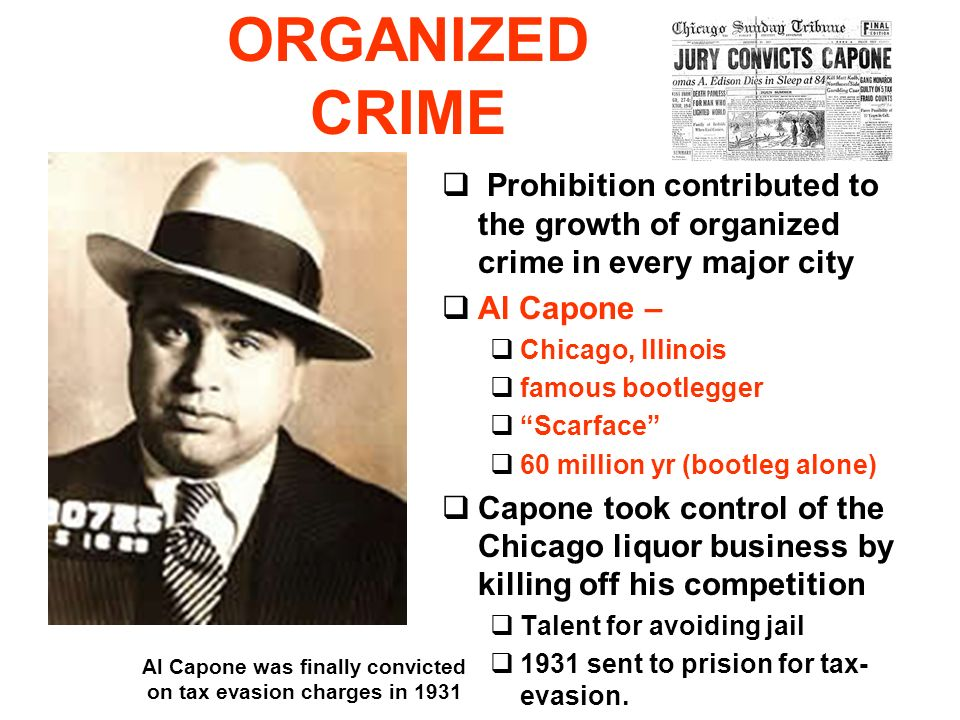 ORGANIZED CRIME Prohibition contributed to the growth of organized crime in every major city Al Capone – Chicago, Illinois famous bootlegger Scarface 60 million yr (bootleg alone) Capone took control of the Chicago liquor business by killing off his competition Talent for avoiding jail 1931 sent to prision for tax- evasion.