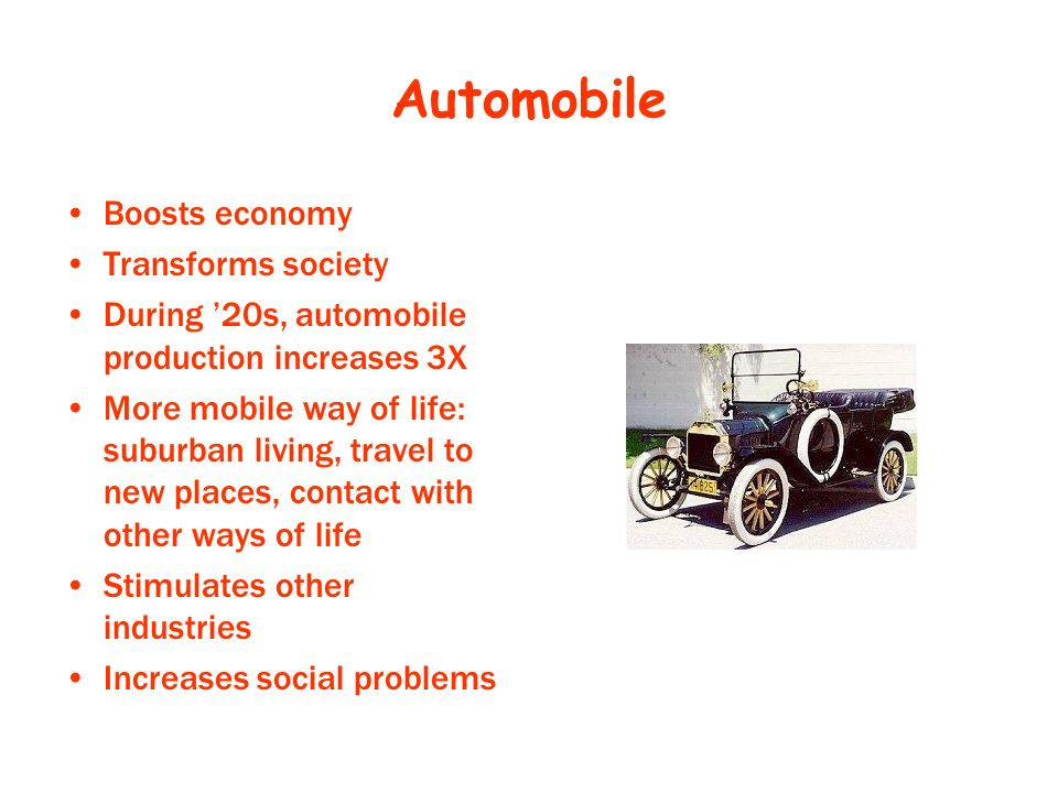 Automobile Boosts economy Transforms society During 20s, automobile production increases 3X More mobile way of life: suburban living, travel to new places, contact with other ways of life Stimulates other industries Increases social problems