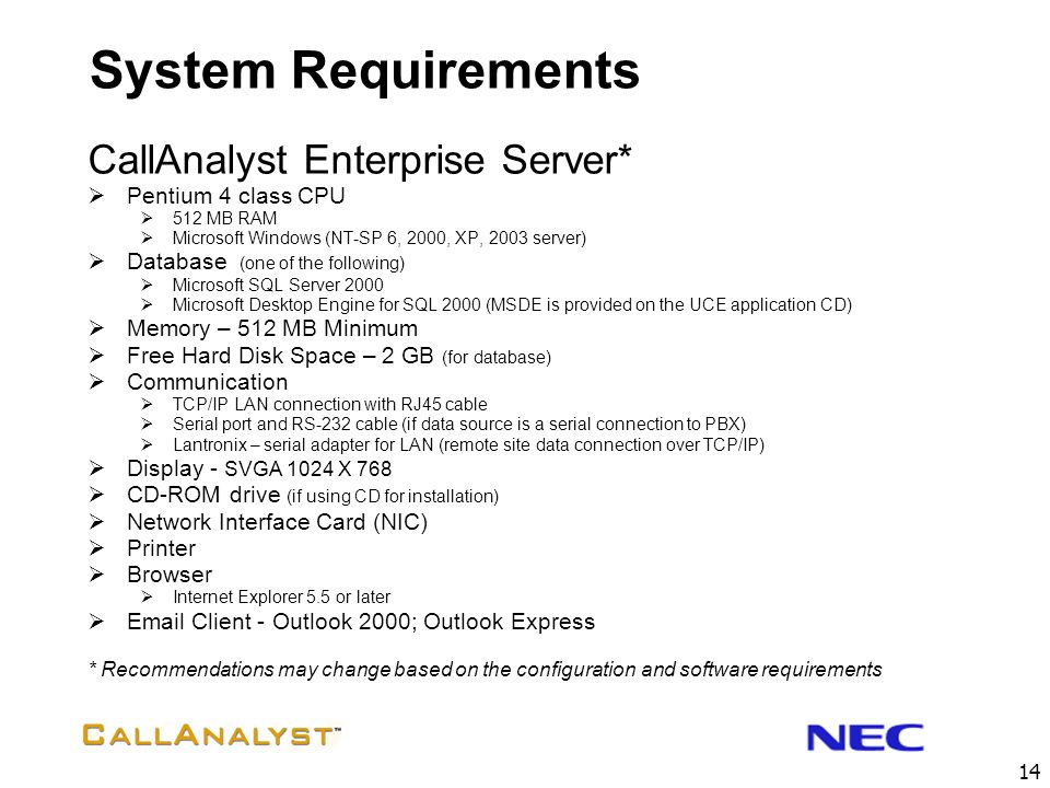13 System Requirements CallAnalyst Lite & Full PC with Pentium III Processor 512 MB RAM 2 GB of free hard drive space Recommended SVGA 1024 X 768 Wind