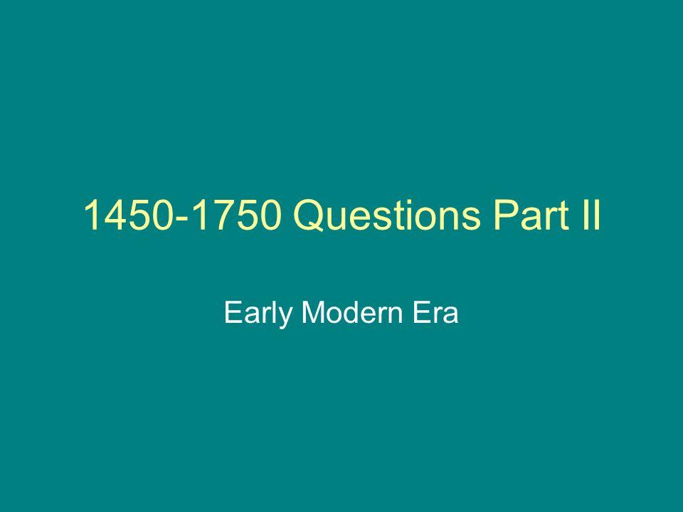 1450-1750 Questions Part II Early Modern Era