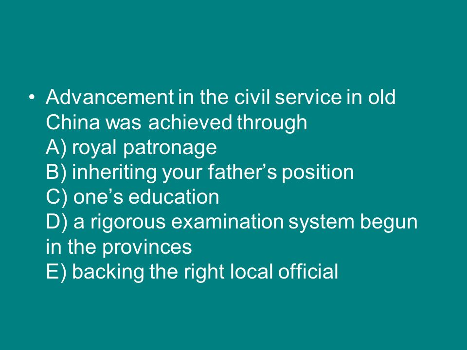 Advancement in the civil service in old China was achieved through A) royal patronage B) inheriting your fathers position C) ones education D) a rigor