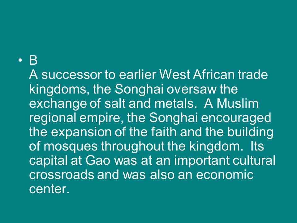 B A successor to earlier West African trade kingdoms, the Songhai oversaw the exchange of salt and metals. A Muslim regional empire, the Songhai encou