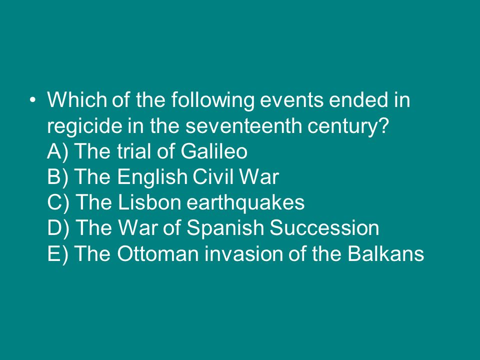 Which of the following events ended in regicide in the seventeenth century? A) The trial of Galileo B) The English Civil War C) The Lisbon earthquakes