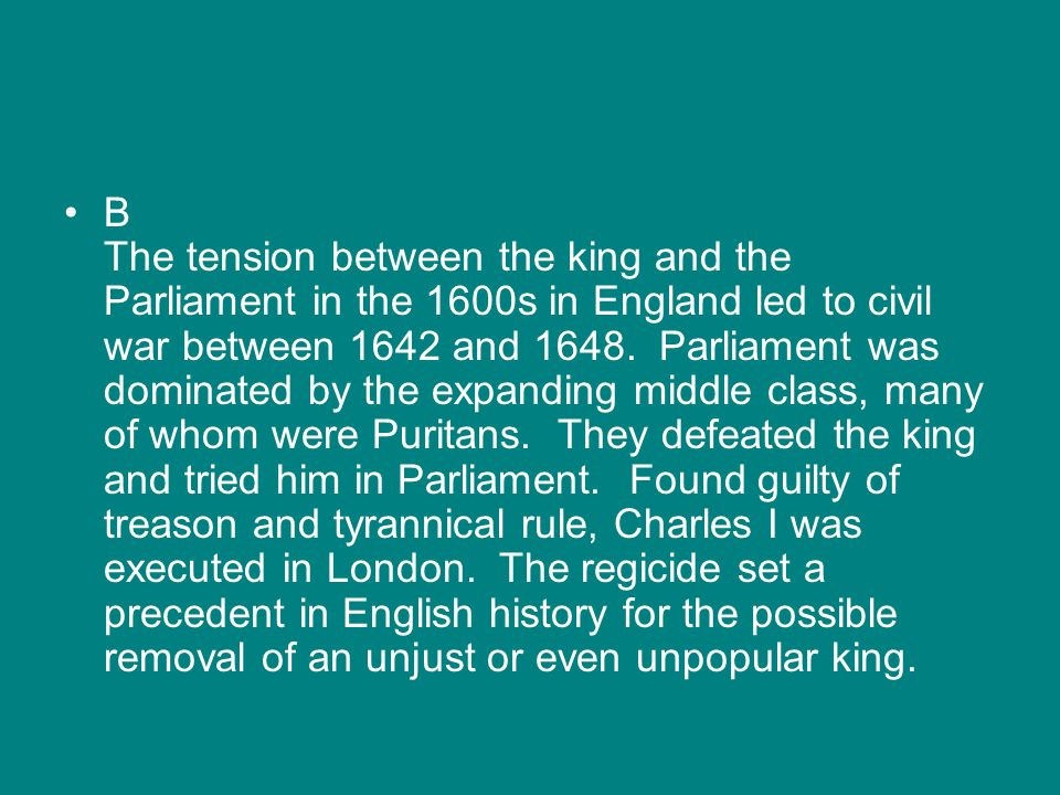 B The tension between the king and the Parliament in the 1600s in England led to civil war between 1642 and 1648. Parliament was dominated by the expa