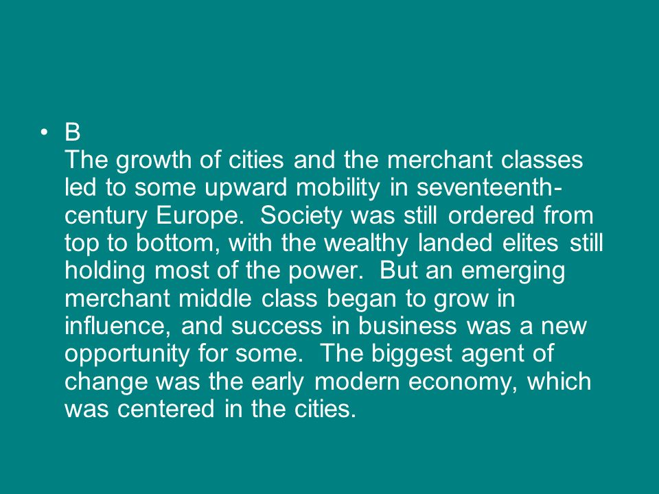 B The growth of cities and the merchant classes led to some upward mobility in seventeenth- century Europe. Society was still ordered from top to bott