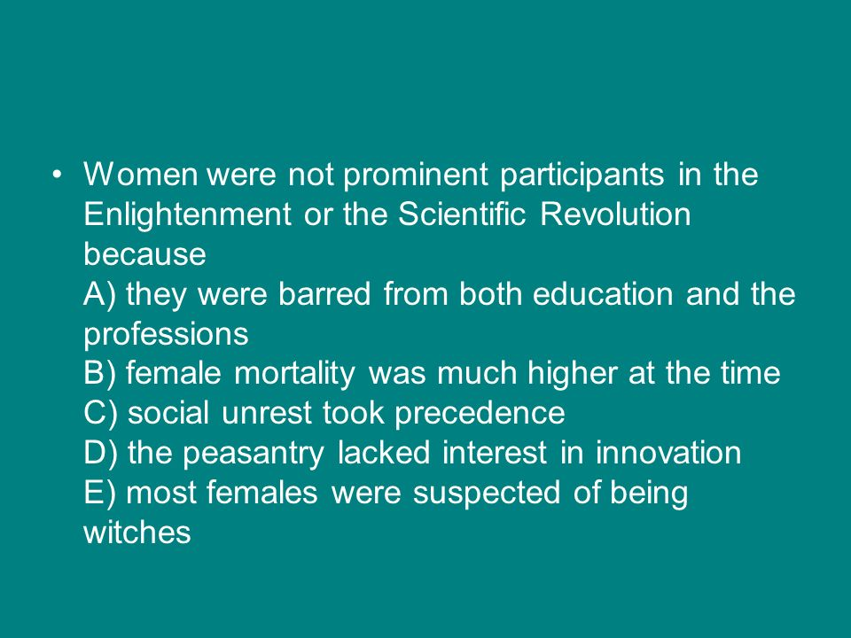 Women were not prominent participants in the Enlightenment or the Scientific Revolution because A) they were barred from both education and the profes