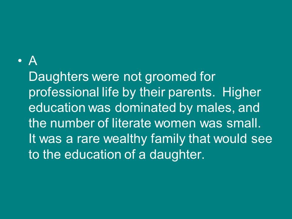 A Daughters were not groomed for professional life by their parents. Higher education was dominated by males, and the number of literate women was sma