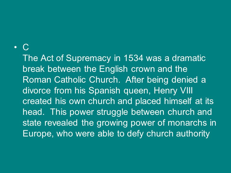 C The Act of Supremacy in 1534 was a dramatic break between the English crown and the Roman Catholic Church. After being denied a divorce from his Spa