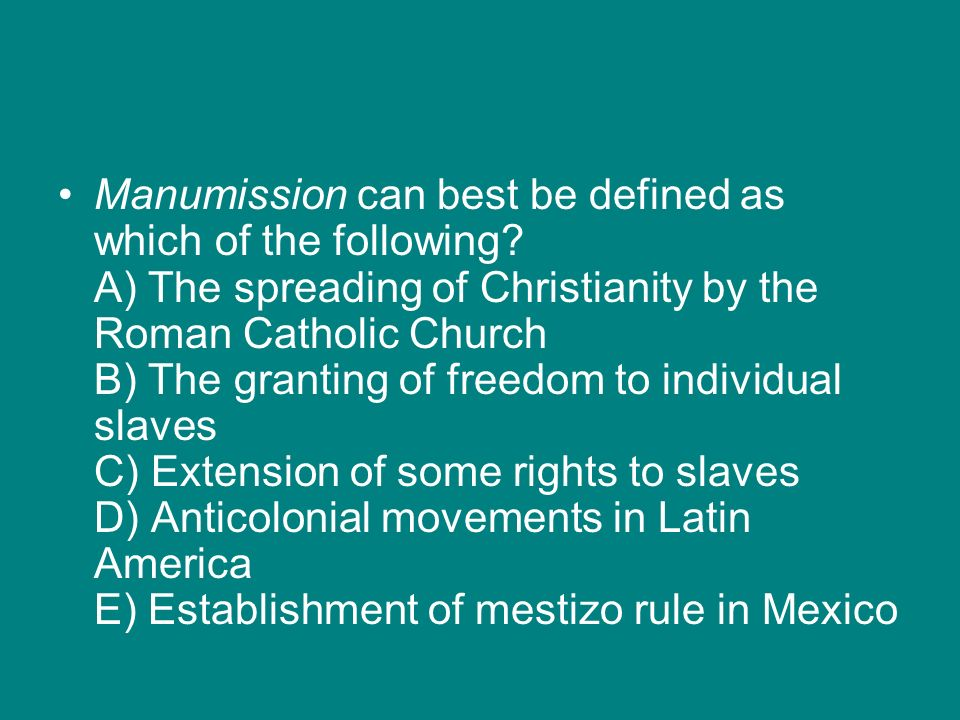 Manumission can best be defined as which of the following? A) The spreading of Christianity by the Roman Catholic Church B) The granting of freedom to