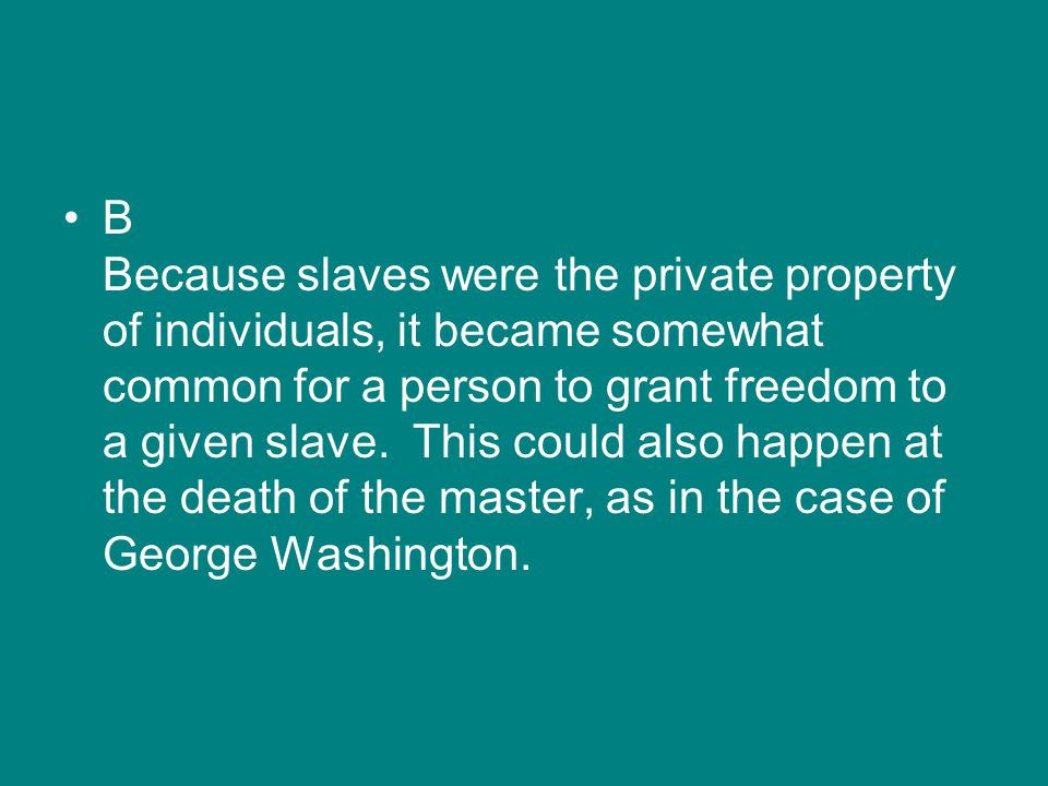 B Because slaves were the private property of individuals, it became somewhat common for a person to grant freedom to a given slave. This could also h