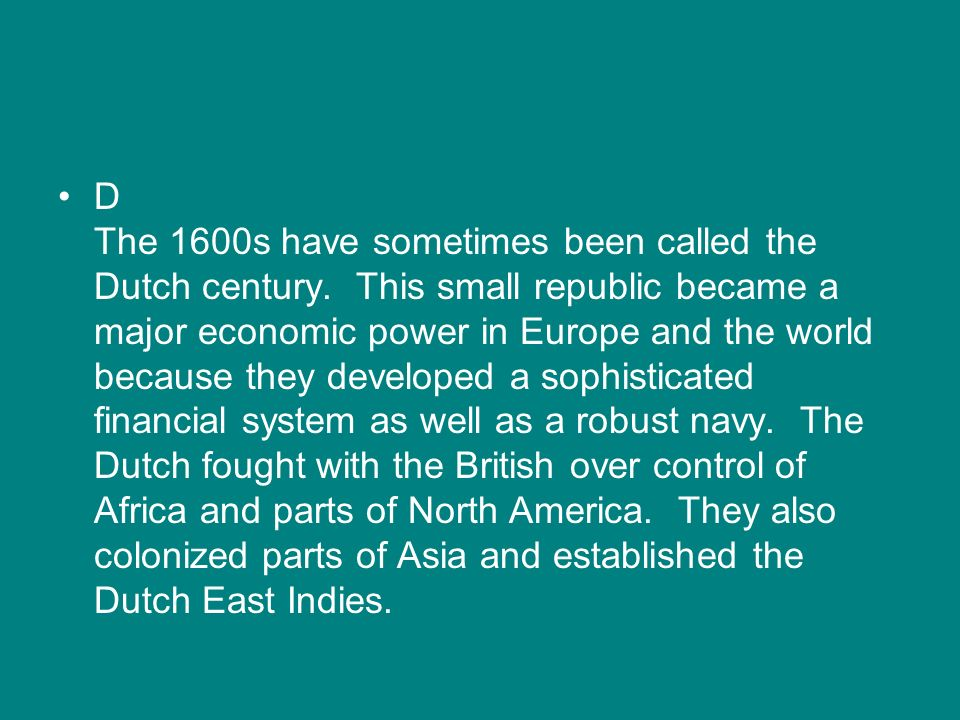 D The 1600s have sometimes been called the Dutch century. This small republic became a major economic power in Europe and the world because they devel