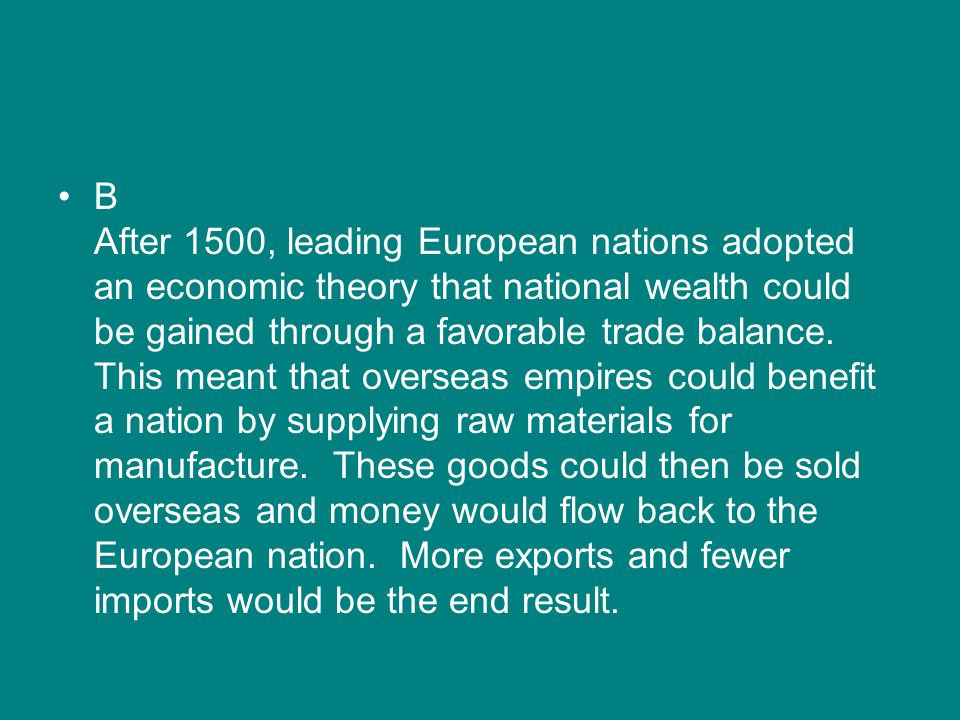 B After 1500, leading European nations adopted an economic theory that national wealth could be gained through a favorable trade balance. This meant t