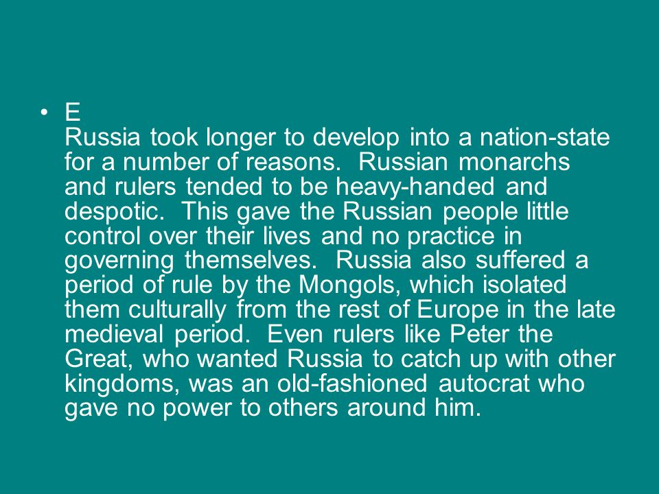 E Russia took longer to develop into a nation-state for a number of reasons. Russian monarchs and rulers tended to be heavy-handed and despotic. This