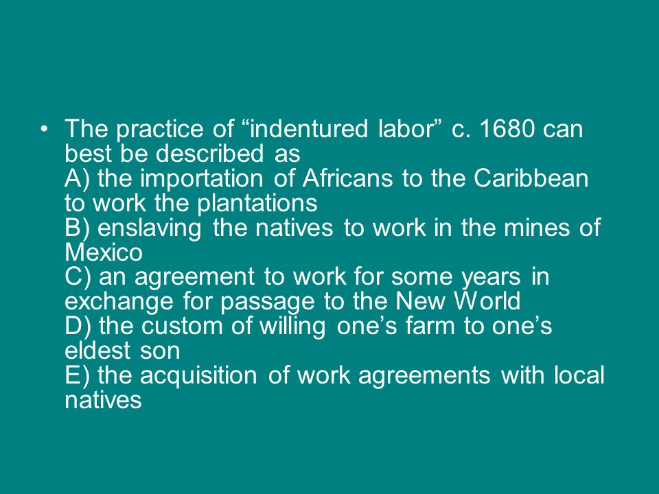 The practice of indentured labor c. 1680 can best be described as A) the importation of Africans to the Caribbean to work the plantations B) enslaving