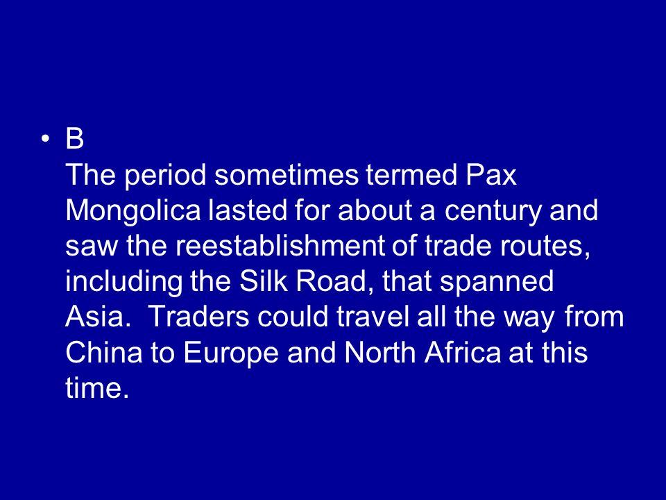 B The period sometimes termed Pax Mongolica lasted for about a century and saw the reestablishment of trade routes, including the Silk Road, that span
