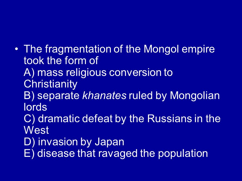 The fragmentation of the Mongol empire took the form of A) mass religious conversion to Christianity B) separate khanates ruled by Mongolian lords C)
