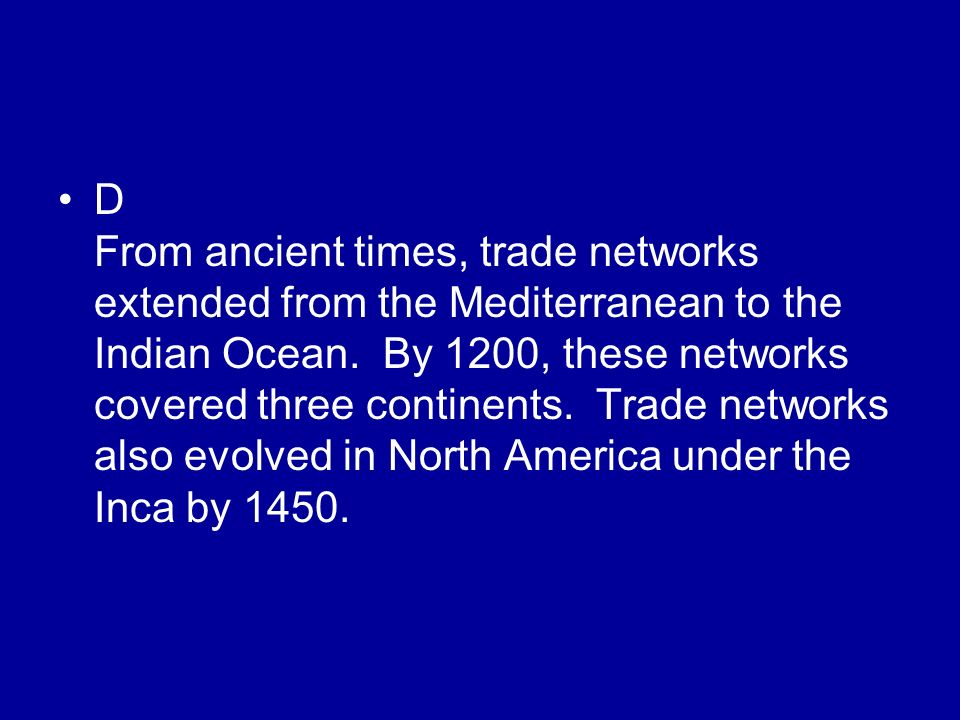 D From ancient times, trade networks extended from the Mediterranean to the Indian Ocean. By 1200, these networks covered three continents. Trade netw