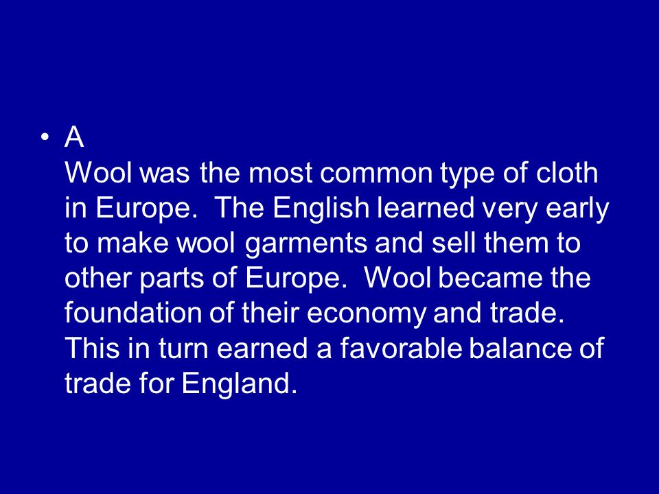 A Wool was the most common type of cloth in Europe. The English learned very early to make wool garments and sell them to other parts of Europe. Wool