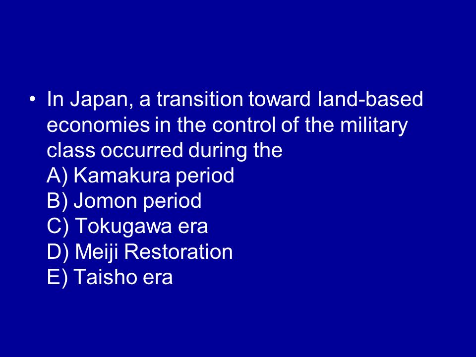 In Japan, a transition toward land-based economies in the control of the military class occurred during the A) Kamakura period B) Jomon period C) Toku