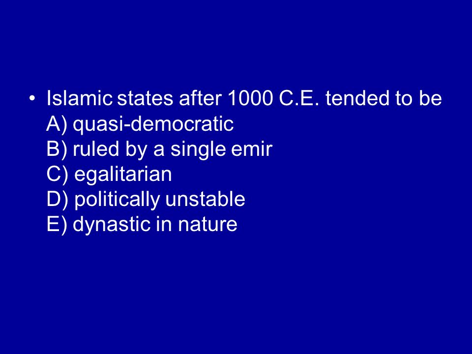 Islamic states after 1000 C.E. tended to be A) quasi-democratic B) ruled by a single emir C) egalitarian D) politically unstable E) dynastic in nature