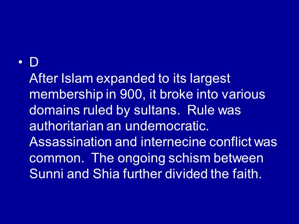 D After Islam expanded to its largest membership in 900, it broke into various domains ruled by sultans. Rule was authoritarian an undemocratic. Assas