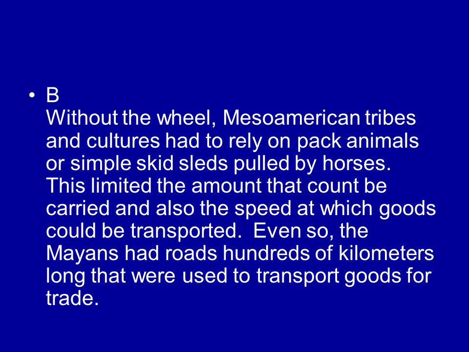 B Without the wheel, Mesoamerican tribes and cultures had to rely on pack animals or simple skid sleds pulled by horses. This limited the amount that
