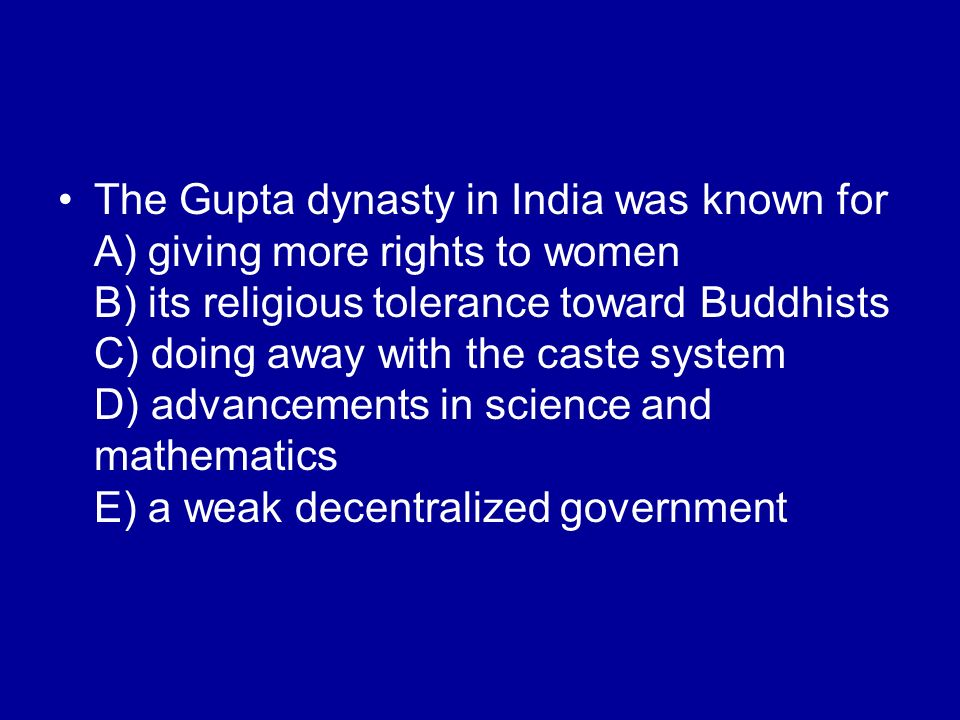 The Gupta dynasty in India was known for A) giving more rights to women B) its religious tolerance toward Buddhists C) doing away with the caste syste