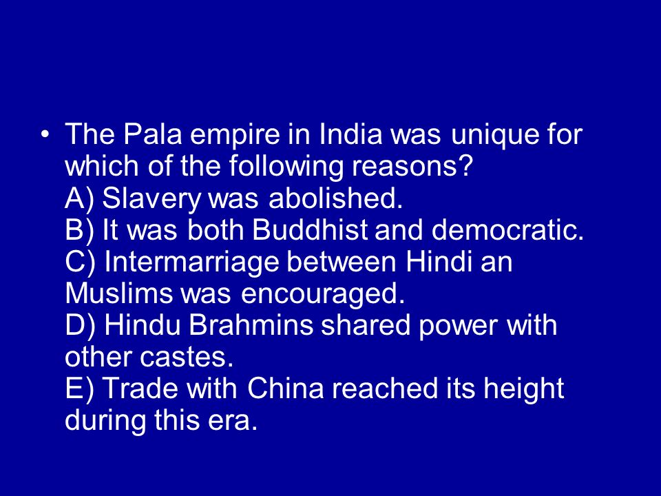 The Pala empire in India was unique for which of the following reasons? A) Slavery was abolished. B) It was both Buddhist and democratic. C) Intermarr