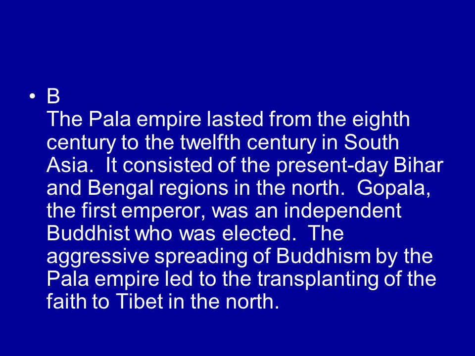 B The Pala empire lasted from the eighth century to the twelfth century in South Asia. It consisted of the present-day Bihar and Bengal regions in the