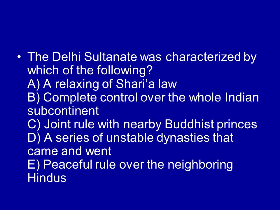 The Delhi Sultanate was characterized by which of the following? A) A relaxing of Sharia law B) Complete control over the whole Indian subcontinent C)
