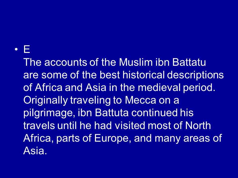 E The accounts of the Muslim ibn Battatu are some of the best historical descriptions of Africa and Asia in the medieval period. Originally traveling