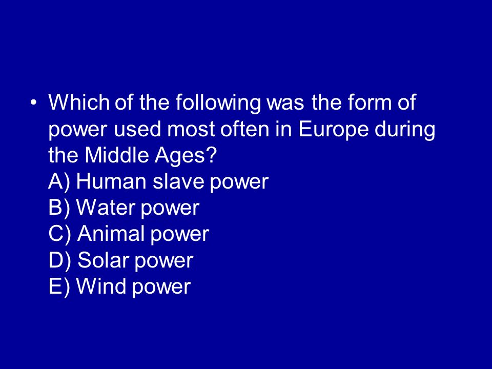 Which of the following was the form of power used most often in Europe during the Middle Ages? A) Human slave power B) Water power C) Animal power D)