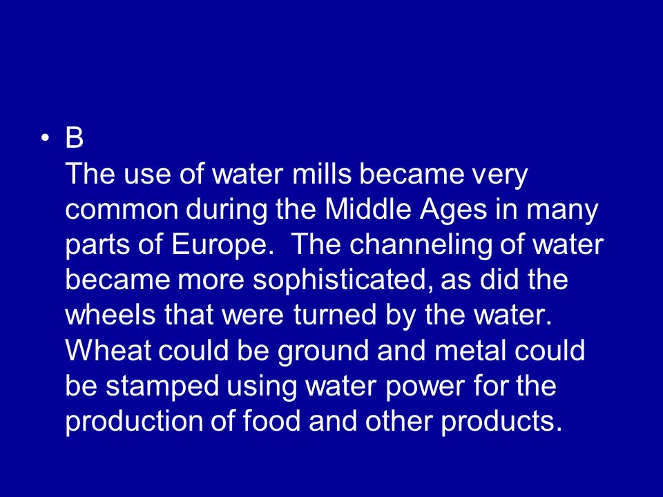 B The use of water mills became very common during the Middle Ages in many parts of Europe. The channeling of water became more sophisticated, as did