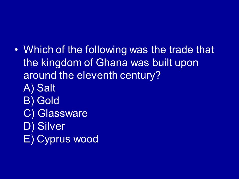 Which of the following was the trade that the kingdom of Ghana was built upon around the eleventh century? A) Salt B) Gold C) Glassware D) Silver E) C