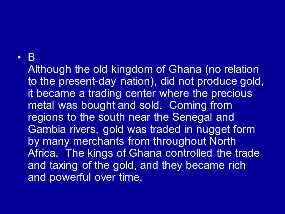 B Although the old kingdom of Ghana (no relation to the present-day nation), did not produce gold, it became a trading center where the precious metal