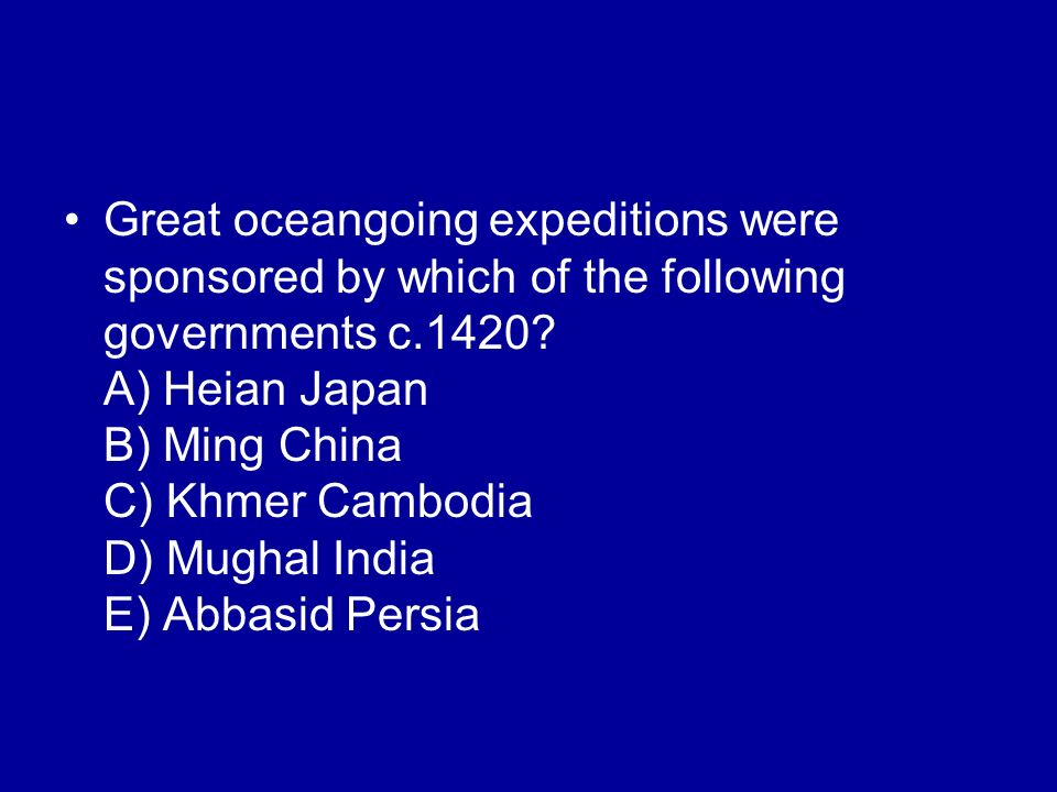 Great oceangoing expeditions were sponsored by which of the following governments c.1420? A) Heian Japan B) Ming China C) Khmer Cambodia D) Mughal Ind